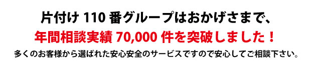 """""""愛媛片付け110番は、グループトータル年間相談実績70000件を突破しました!多くのお客様から選ばれた安心安全のサービスですので安心してご相談下さい。"""""""